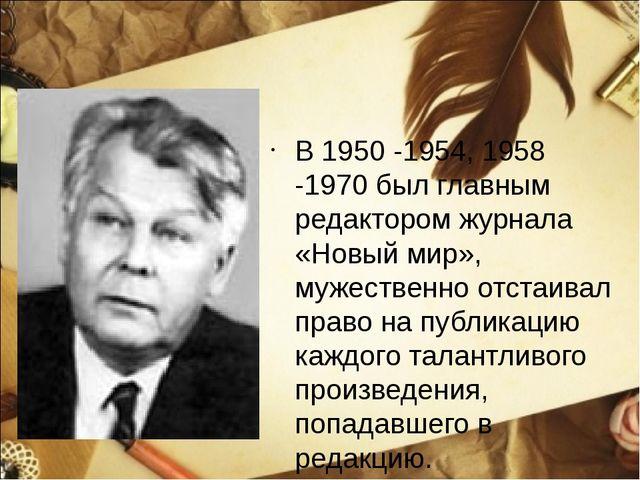 В 1950 -1954, 1958 -1970 был главным редактором журнала «Новый мир», мужестве...