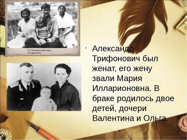 Александр Трифонович был женат, его жену звали Мария Илларионовна. В браке р...