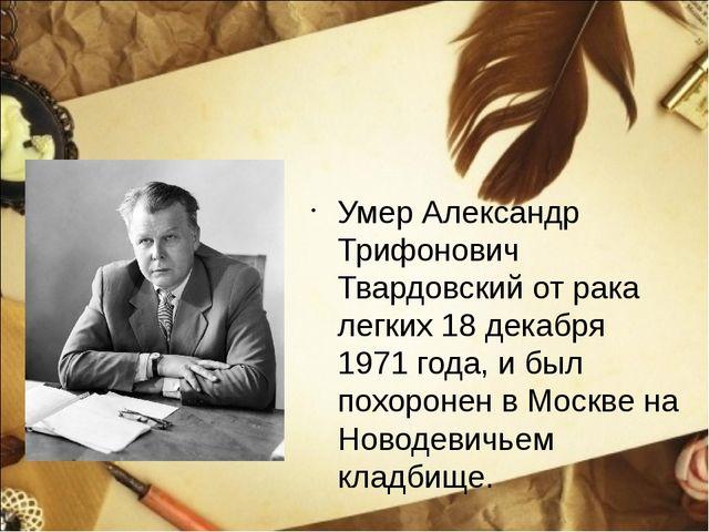 Умер Александр Трифонович Твардовский от рака легких 18 декабря 1971 года, и...