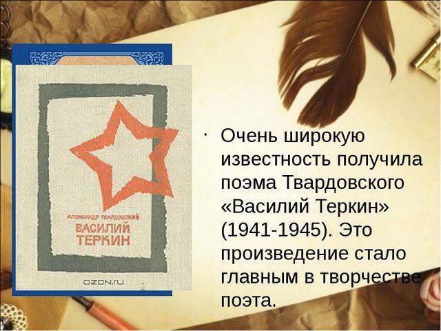 Очень широкую известность получила поэма Твардовского «Василий Теркин» (1941-...