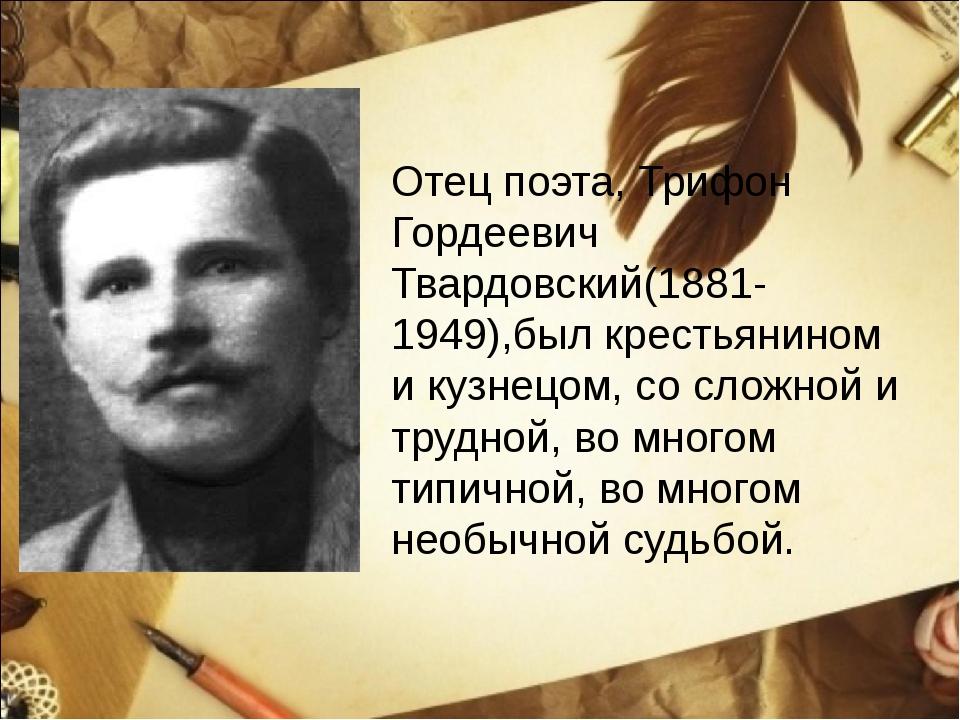 Отец поэта, Трифон Гордеевич Твардовский(1881-1949),был крестьянином и кузнец...