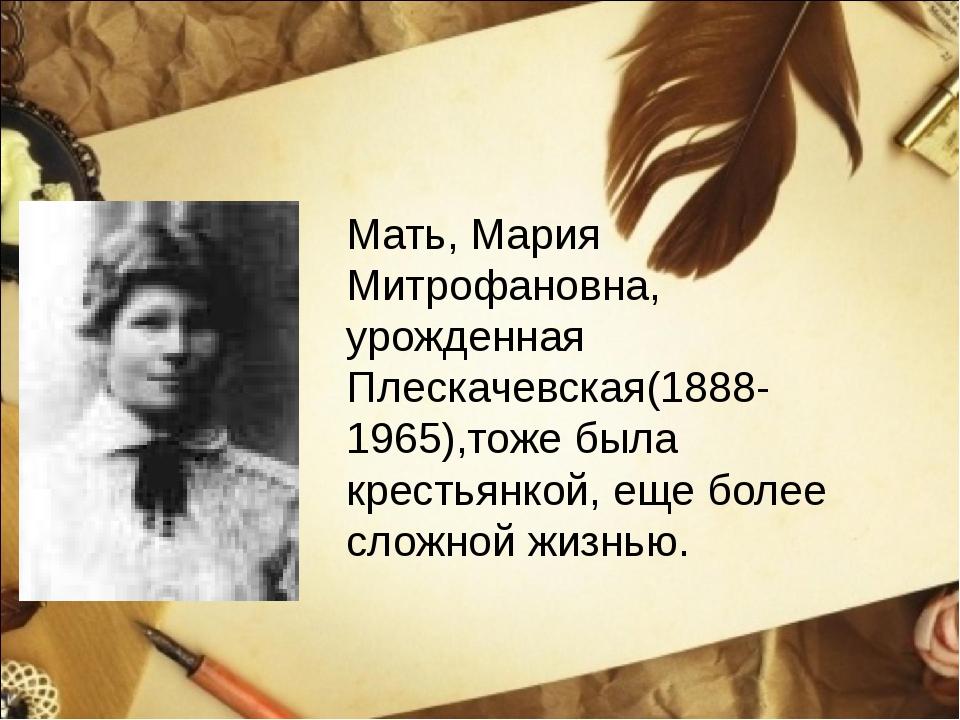 Мать, Мария Митрофановна, урожденная Плескачевская(1888-1965),тоже была крест...