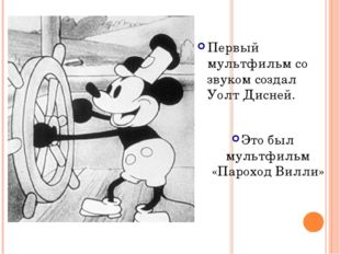 Первый мультфильм со звуком создал Уолт Дисней. Это был мультфильм «Пароход В