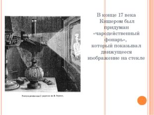 В конце 17 века Кишером был придуман «чародейственный фонарь», который показы