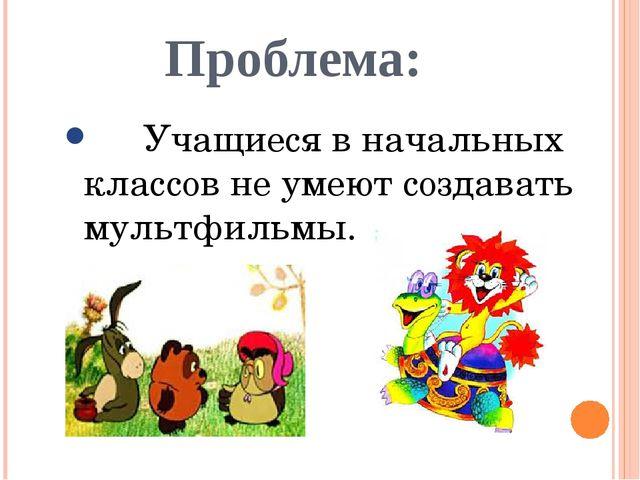 Проблема: Учащиеся в начальных классов не умеют создавать мультфильмы.
