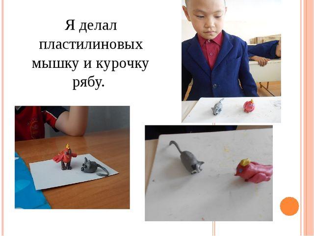 Я делал пластилиновых мышку и курочку рябу.