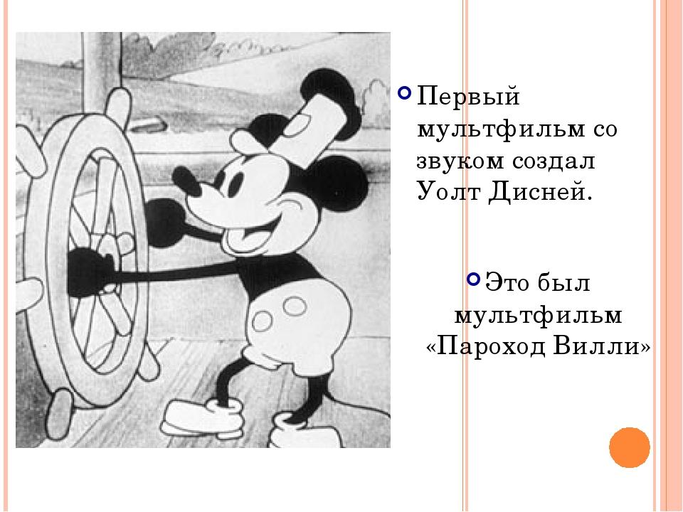 Первый мультфильм со звуком создал Уолт Дисней. Это был мультфильм «Пароход В...