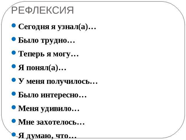 РЕФЛЕКСИЯ Сегодня я узнал(а)… Было трудно… Теперь я могу… Я понял(а)… У меня...