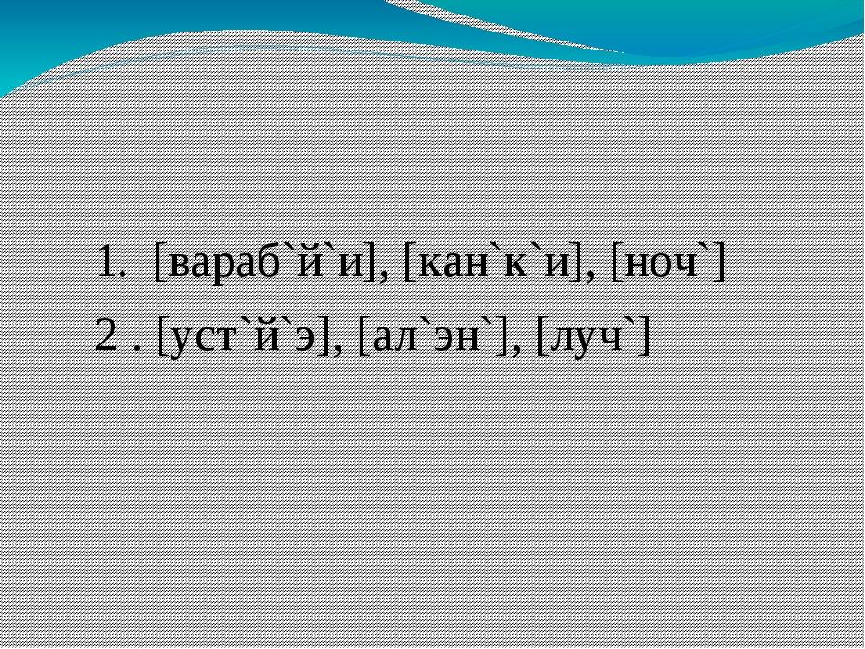 1. [вараб`й`и], [кан`к`и], [ноч`] 2 . [уст`й`э], [ал`эн`], [луч`]