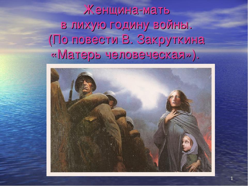 * Женщина-мать в лихую годину войны. (По повести В. Закруткина «Матерь челове...