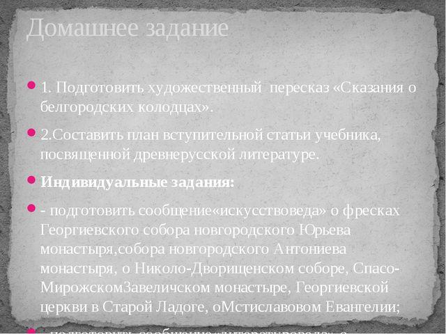 1. Подготовить художественный пересказ «Сказания о белгородских колодцах». 2....