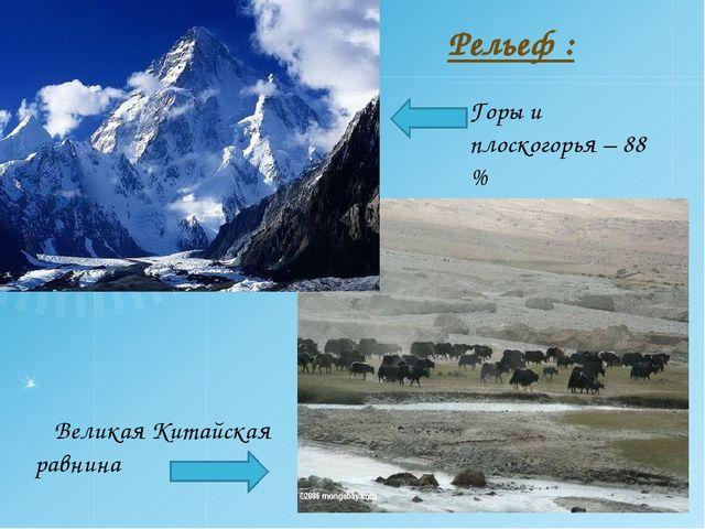 Рельеф : Горы и плоскогорья – 88 % Великая Китайская равнина