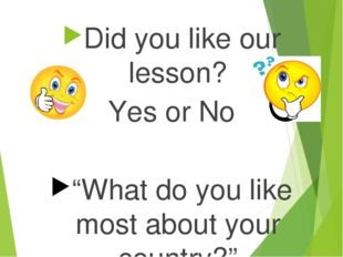 "Did you like our lesson? Yes or No ""What do you like most about your country?"""