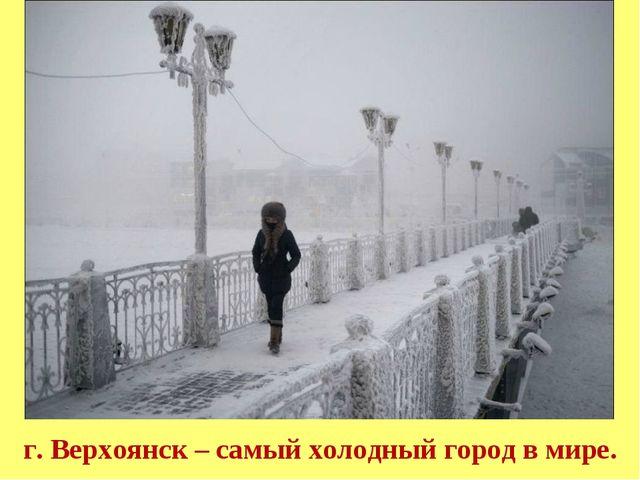 г. Верхоянск – самый холодный город в мире.