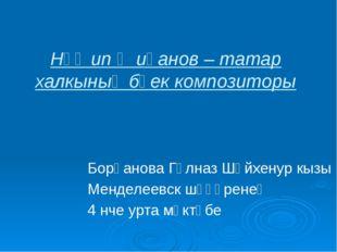 Нәҗип Җиһанов – татар халкының бөек композиторы Борһанова Гөлназ Шәйхенур кыз
