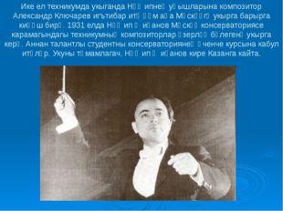 Ике ел техникумда укыганда Нәҗипнең уңышларына композитор Александр Ключарев