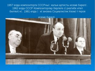 1957 елда композиторга СССРның халык артисты исеме бирелә. 1962 елда СССР Ком