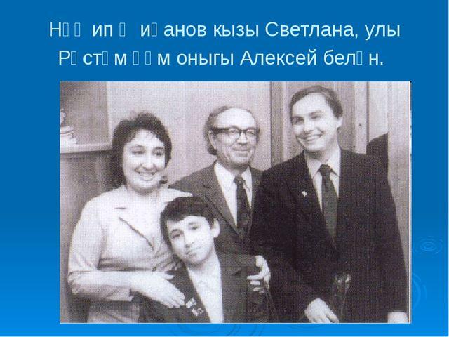Нәҗип Җиһанов кызы Светлана, улы Рөстәм һәм оныгы Алексей белән.
