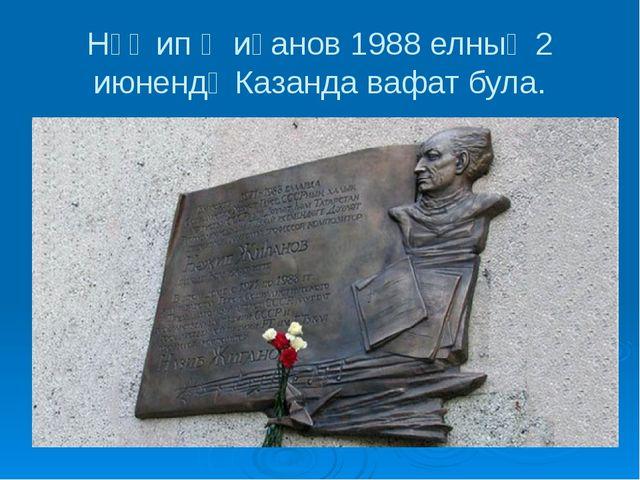 Нәҗип Җиһанов 1988 елның 2 июнендә Казанда вафат була.