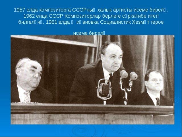 1957 елда композиторга СССРның халык артисты исеме бирелә. 1962 елда СССР Ком...