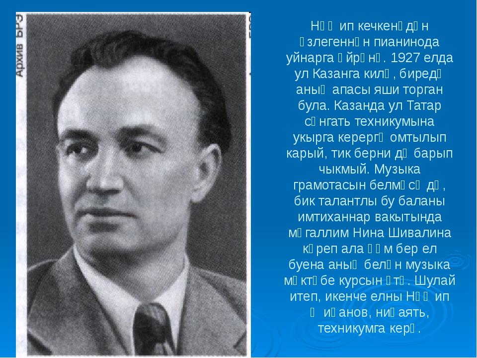 Нәҗип кечкенәдән үзлегеннән пианинода уйнарга өйрәнә. 1927 елда ул Казанга ки...