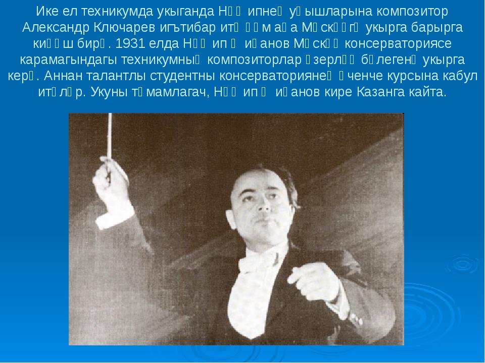 Ике ел техникумда укыганда Нәҗипнең уңышларына композитор Александр Ключарев...