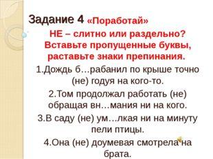 Задание 4 «Поработай» НЕ – слитно или раздельно? Вставьте пропущенные буквы,