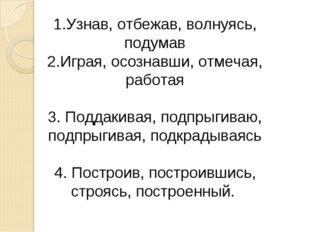 1.Узнав, отбежав, волнуясь, подумав 2.Играя, осознавши, отмечая, работая 3. П