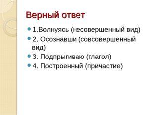Верный ответ 1.Волнуясь (несовершенный вид) 2. Осознавши (совсовершенный вид)
