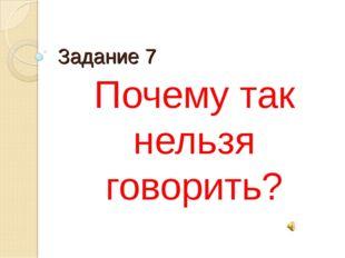 Задание 7 Почему так нельзя говорить?