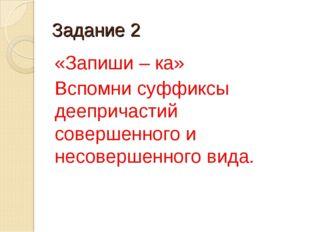 Задание 2 «Запиши – ка» Вспомни суффиксы деепричастий совершенного и несоверш