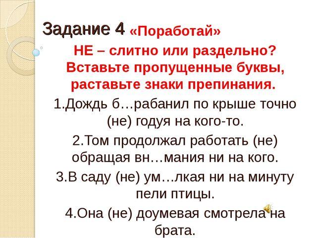 Задание 4 «Поработай» НЕ – слитно или раздельно? Вставьте пропущенные буквы,...