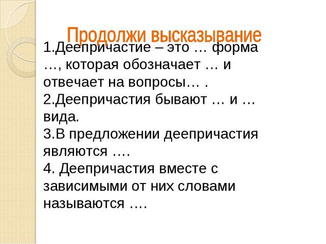 1.Деепричастие – это … форма …, которая обозначает … и отвечает на вопросы… ....