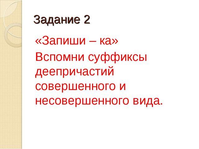 Задание 2 «Запиши – ка» Вспомни суффиксы деепричастий совершенного и несоверш...