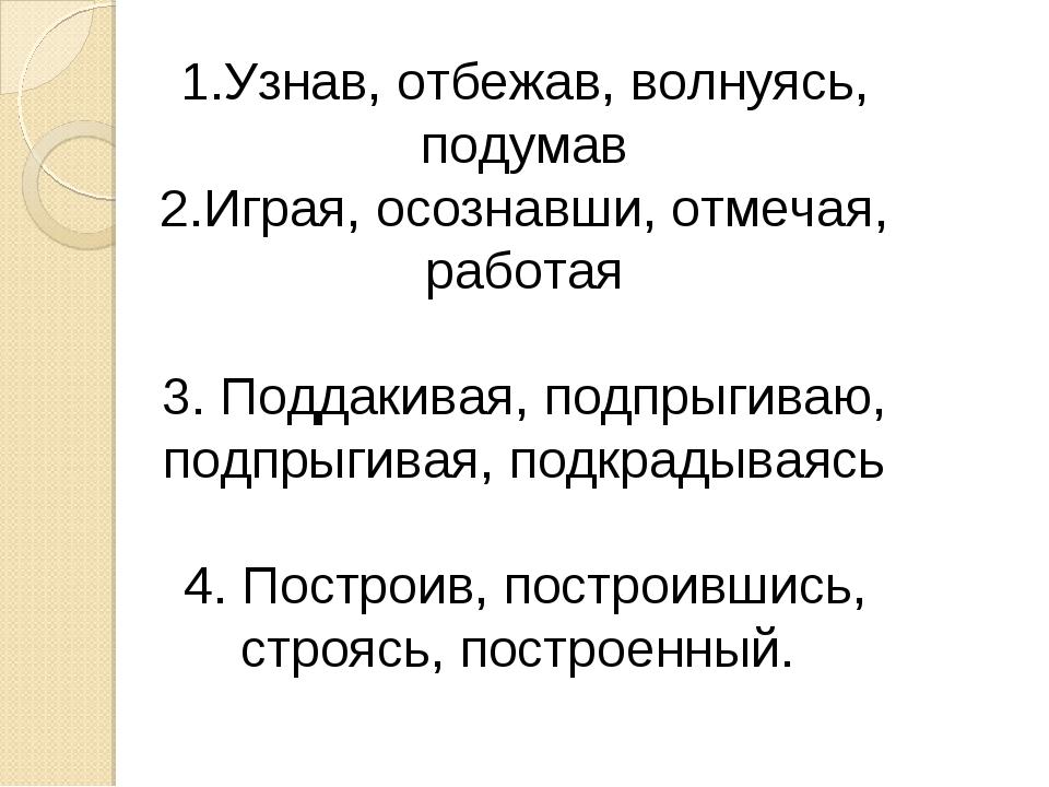 1.Узнав, отбежав, волнуясь, подумав 2.Играя, осознавши, отмечая, работая 3. П...