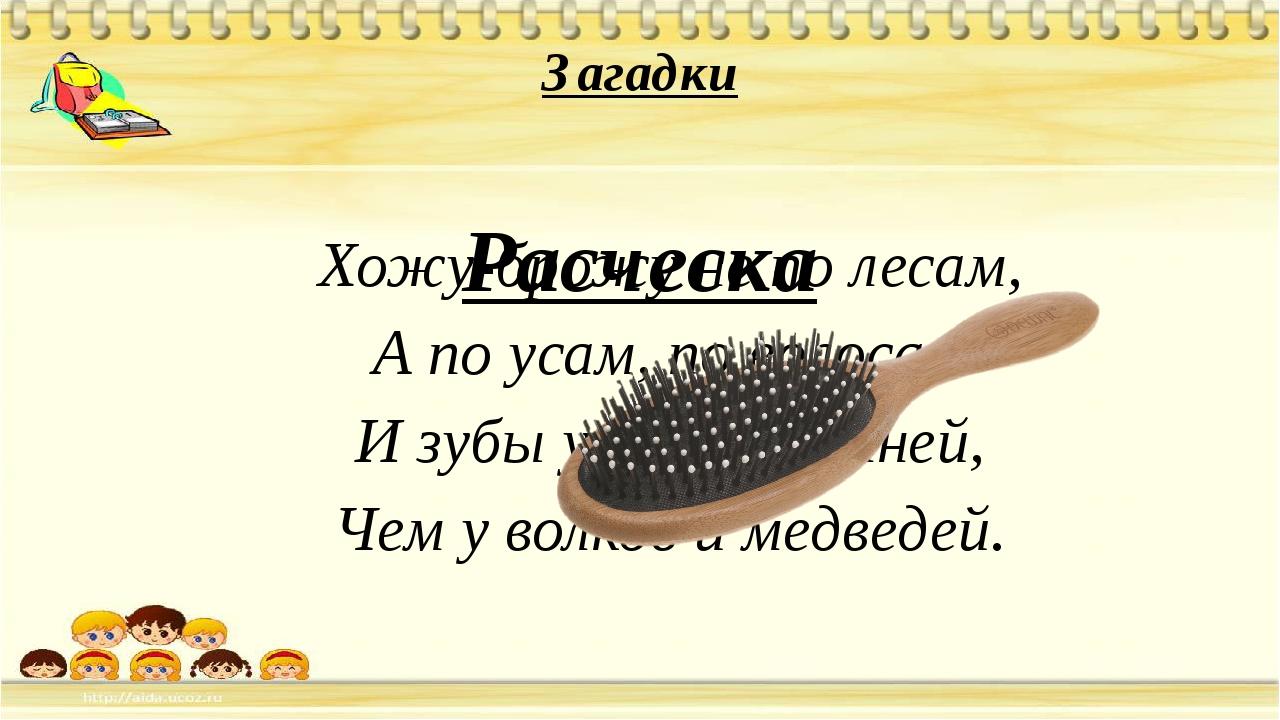 Загадки Хожу-брожу не по лесам, А по усам, по волосам И зубы у меня длинней,...