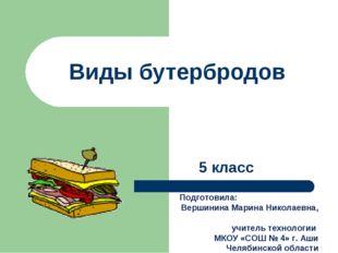 Виды бутербродов 5 класс Подготовила: Вершинина Марина Николаевна, учитель те