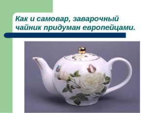 Как и самовар, заварочный чайник придуман европейцами.