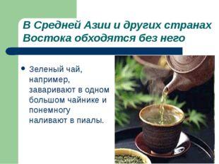 В Средней Азии и других странах Востока обходятся без него Зеленый чай, напри