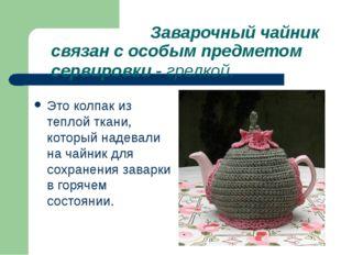 Заварочный чайник связан с особым предметом сервировки - грелкой. Это колпак
