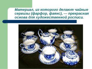 Материал, из которого делают чайные сервизы (фарфор, фаянс), — прекрасная осн