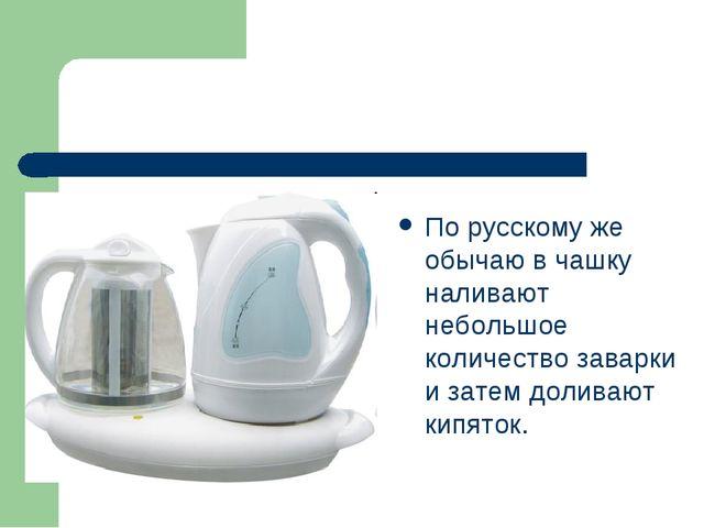 По русскому же обычаю в чашку наливают небольшое количество заварки и затем д...