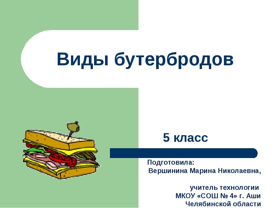 Виды бутербродов 5 класс Подготовила: Вершинина Марина Николаевна, учитель те...