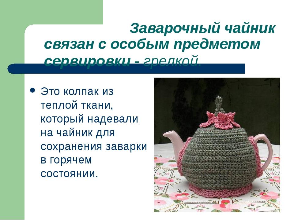 Заварочный чайник связан с особым предметом сервировки - грелкой. Это колпак...