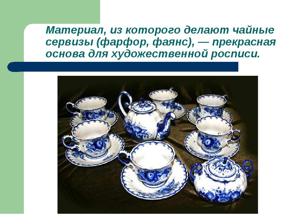 Материал, из которого делают чайные сервизы (фарфор, фаянс), — прекрасная осн...