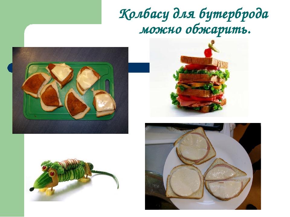 Колбасу для бутерброда можно обжарить.
