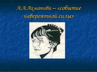 А.А.Ахматова – «событие невероятной силы»