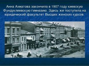 Анна Ахматова закончила в 1907 году киевскую Фундуклеевскую гимназию. Здесь ж