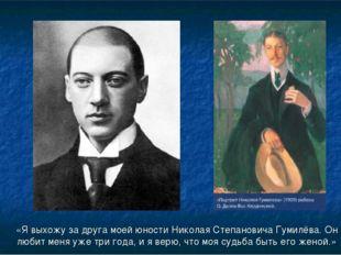 «Я выхожу за друга моей юности Николая Степановича Гумилёва. Он любит меня уж