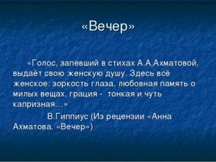 «Вечер» «Голос, запевший в стихах А.А.Ахматовой, выдаёт свою женскую душу.